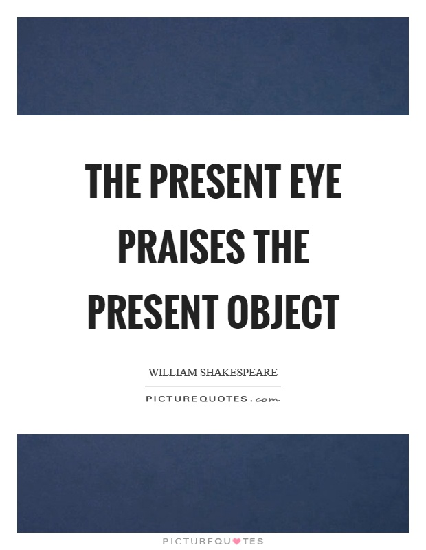 The present eye praises the present object Picture Quote #1