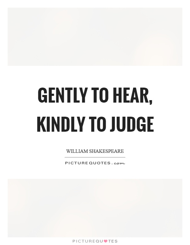 Gently to hear, kindly to judge Picture Quote #1