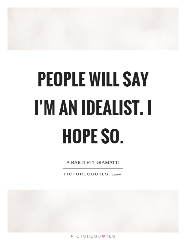 People will say I'm an idealist. I hope so Picture Quote #1