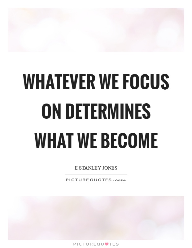 Whatever we focus on determines what we become Picture Quote #1