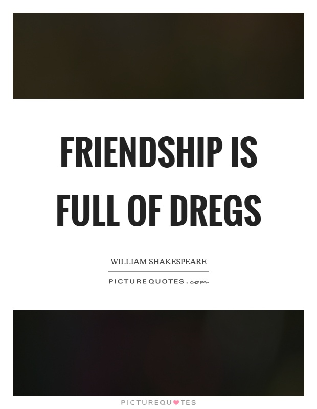 Friendship is full of dregs Picture Quote #1