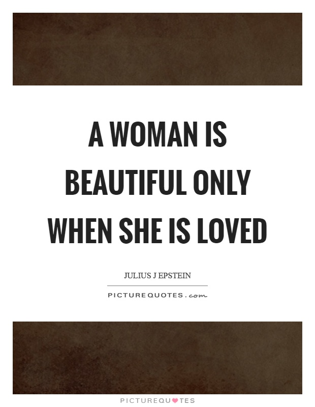 A woman is beautiful only when she is loved Picture Quote #1