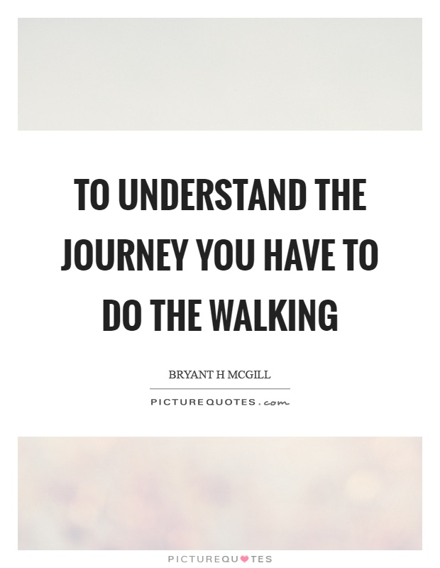 To understand the journey you have to do the walking Picture Quote #1