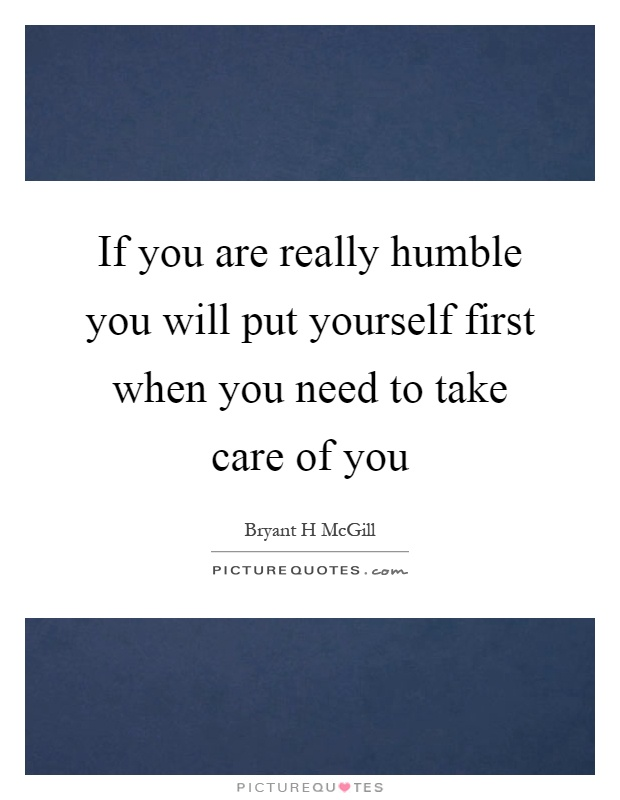 If you are really humble you will put yourself first when you need to take care of you Picture Quote #1