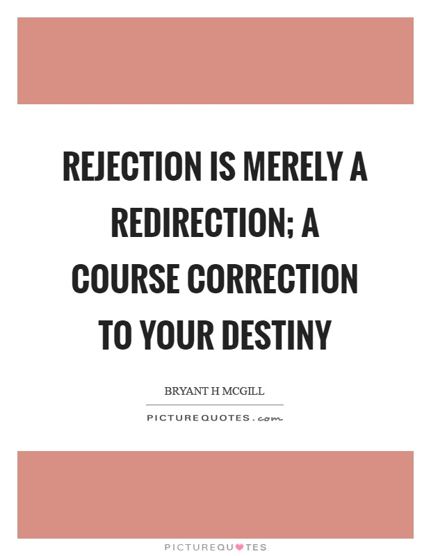 Rejection is merely a redirection; a course correction to your destiny Picture Quote #1