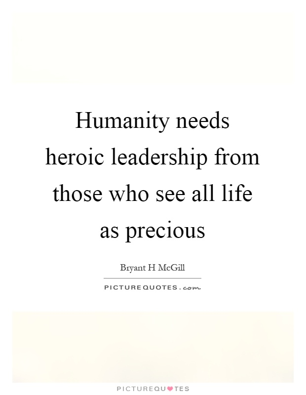 Humanity needs heroic leadership from those who see all life as precious Picture Quote #1