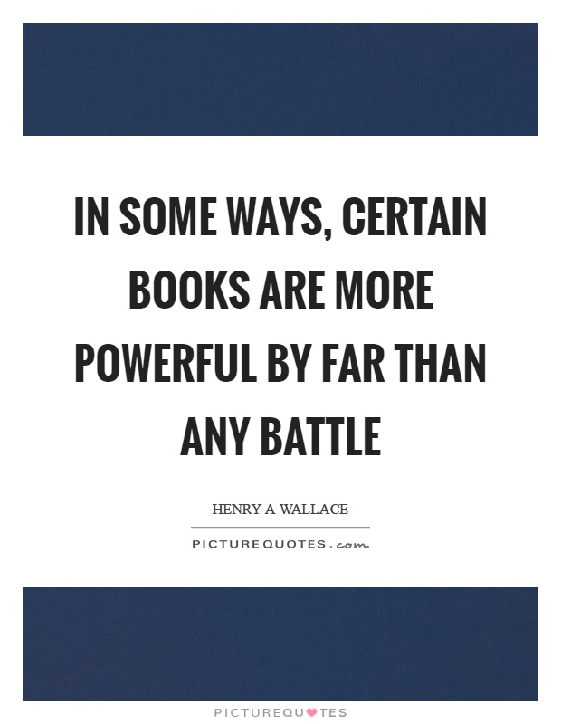 In some ways, certain books are more powerful by far than any battle Picture Quote #1