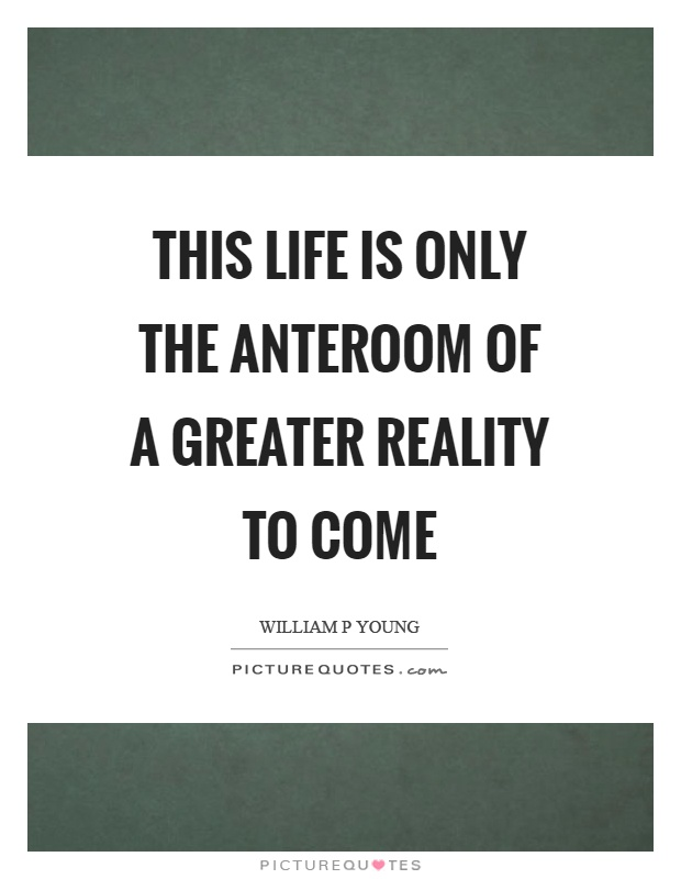 This life is only the anteroom of a greater reality to come Picture Quote #1