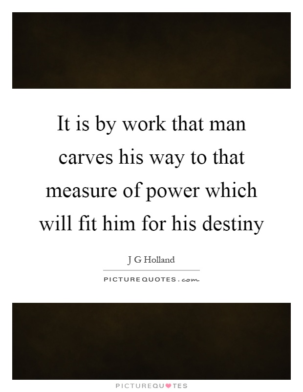 It is by work that man carves his way to that measure of power which will fit him for his destiny Picture Quote #1