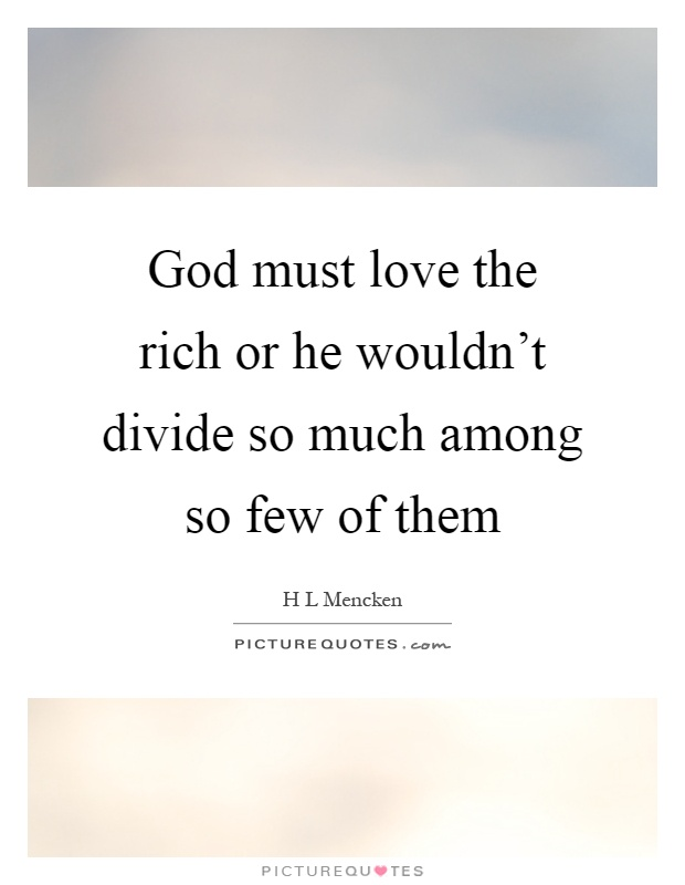 God must love the rich or he wouldn't divide so much among so few of them Picture Quote #1