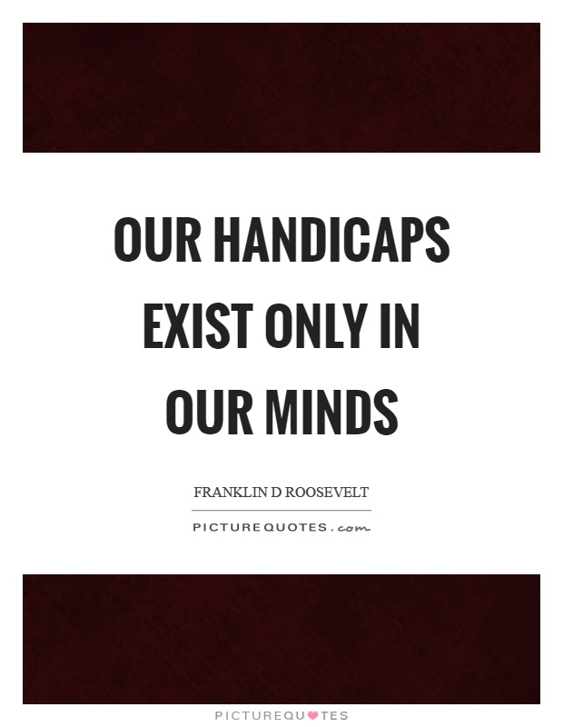 Our handicaps exist only in our minds Picture Quote #1