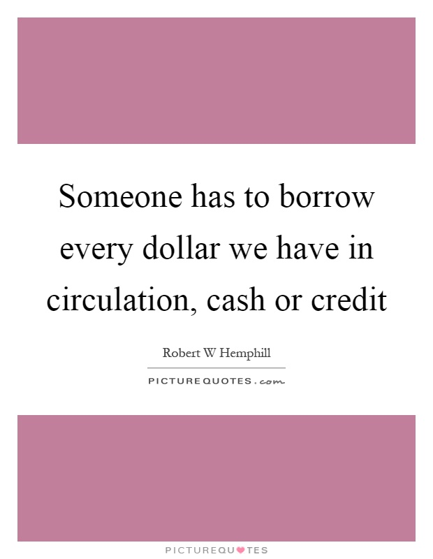Someone has to borrow every dollar we have in circulation, cash or credit Picture Quote #1