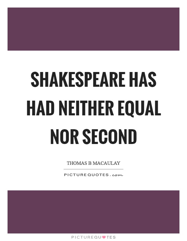 Shakespeare has had neither equal nor second Picture Quote #1