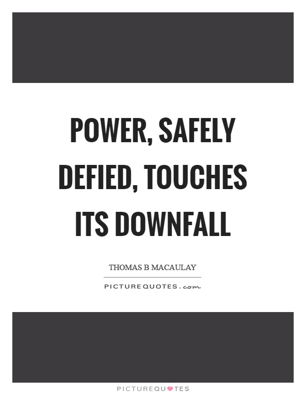 Power, safely defied, touches its downfall Picture Quote #1