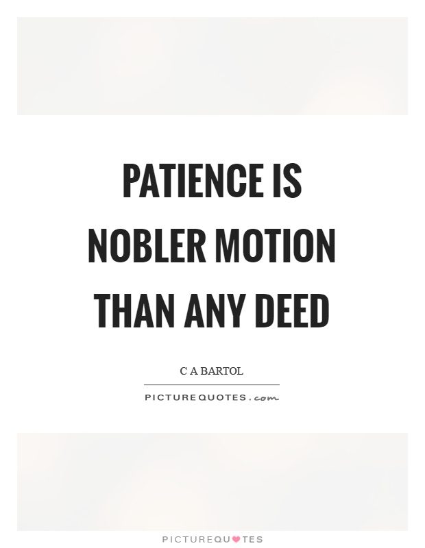 Patience is nobler motion than any deed Picture Quote #1