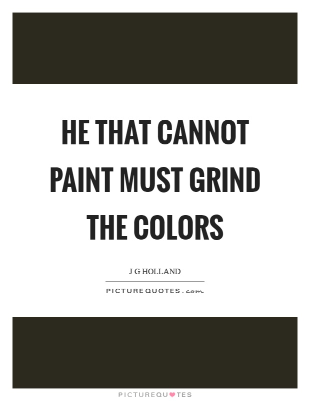 He that cannot paint must grind the colors Picture Quote #1