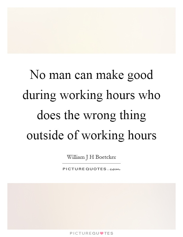No man can make good during working hours who does the wrong thing outside of working hours Picture Quote #1