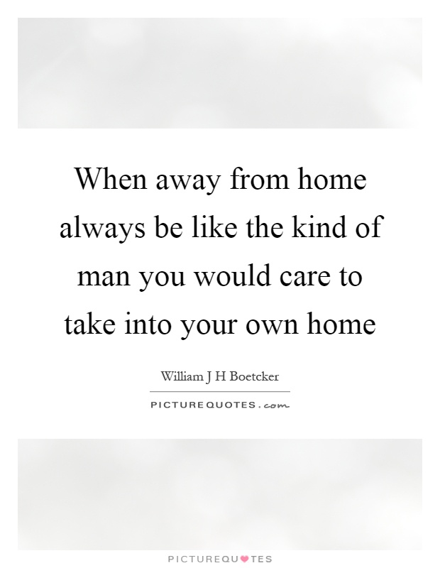 When away from home always be like the kind of man you would care to take into your own home Picture Quote #1