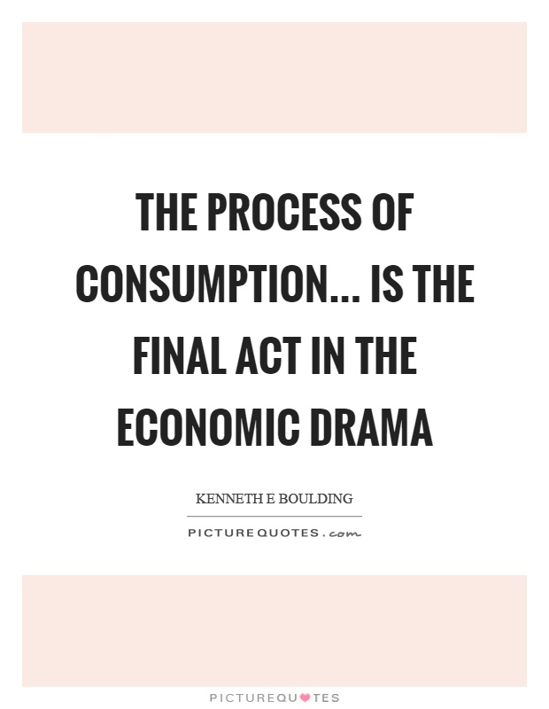 The process of consumption... is the final act in the economic drama Picture Quote #1