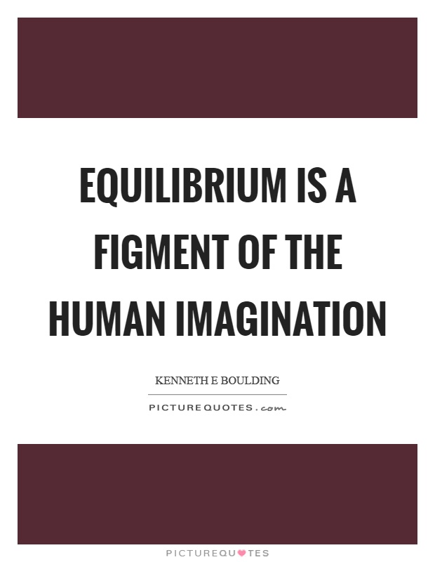 Equilibrium is a figment of the human imagination Picture Quote #1