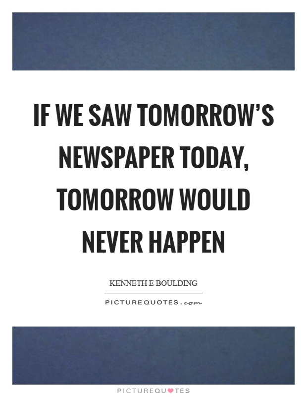 If we saw tomorrow's newspaper today, tomorrow would never happen Picture Quote #1