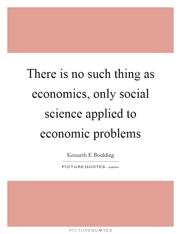 There is no such thing as economics, only social science applied to economic problems Picture Quote #1