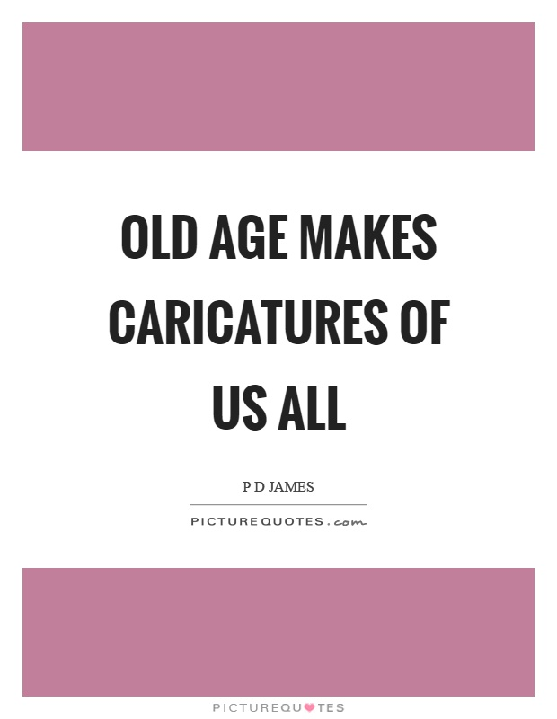 Old age makes caricatures of us all Picture Quote #1