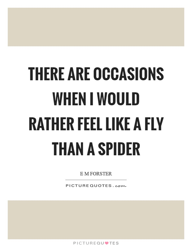 There are occasions when I would rather feel like a fly than a spider Picture Quote #1