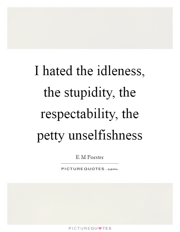 I hated the idleness, the stupidity, the respectability, the petty unselfishness Picture Quote #1