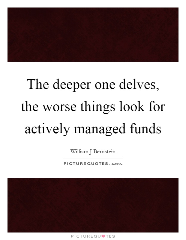 The deeper one delves, the worse things look for actively managed funds Picture Quote #1