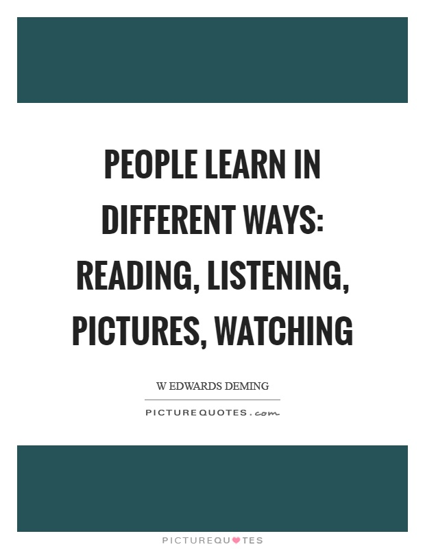 People learn in different ways: reading, listening, pictures, watching Picture Quote #1