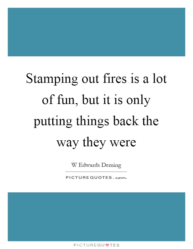 Stamping out fires is a lot of fun, but it is only putting things back the way they were Picture Quote #1