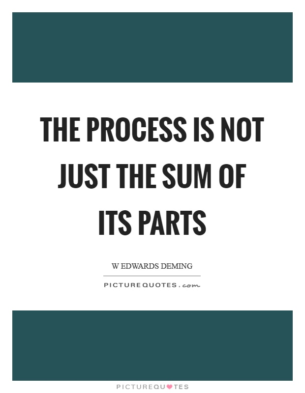 The process is not just the sum of its parts Picture Quote #1
