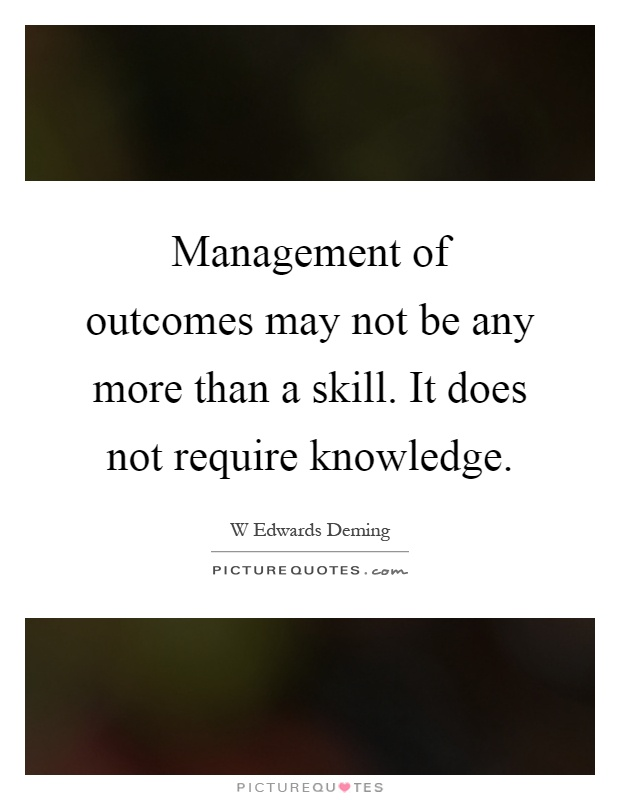 Management of outcomes may not be any more than a skill. It does not require knowledge Picture Quote #1
