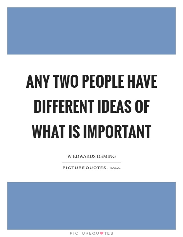 Any two people have different ideas of what is important Picture Quote #1