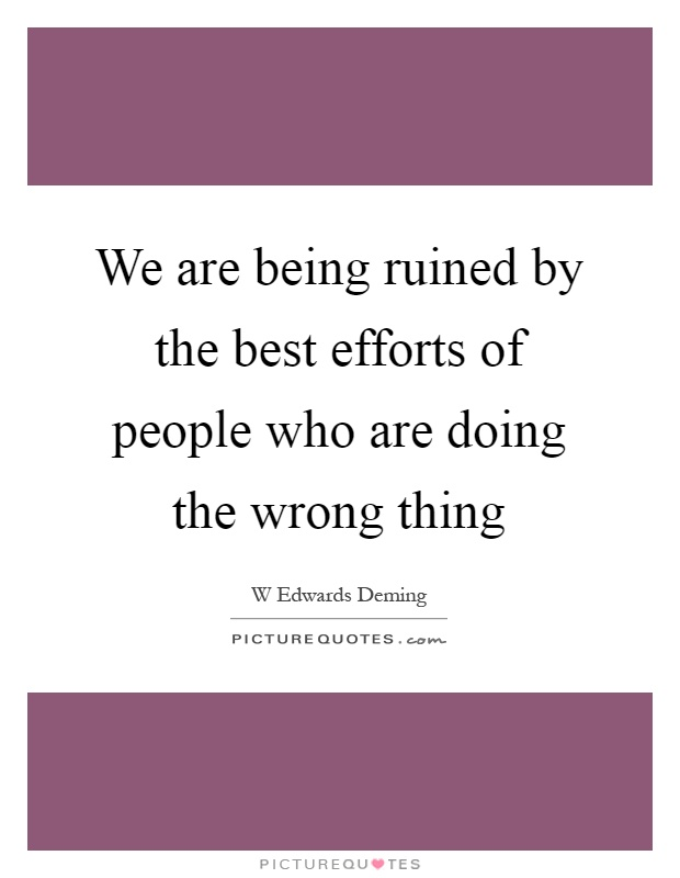 We are being ruined by the best efforts of people who are doing the wrong thing Picture Quote #1