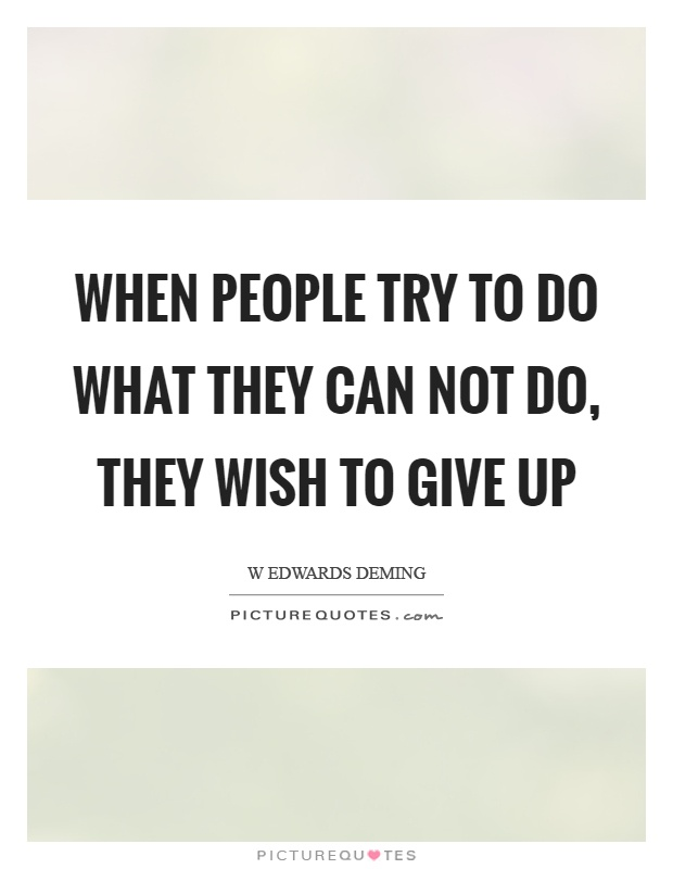 When people try to do what they can not do, they wish to give up Picture Quote #1