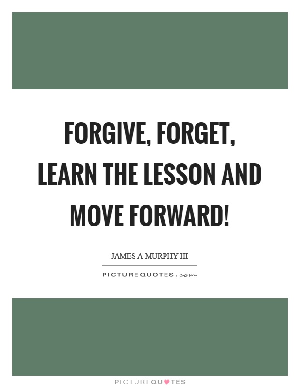 Forgive, forget, learn the lesson and move forward! Picture Quote #1