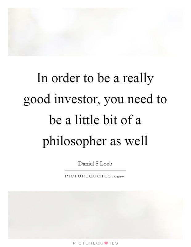 In order to be a really good investor, you need to be a little bit of a philosopher as well Picture Quote #1