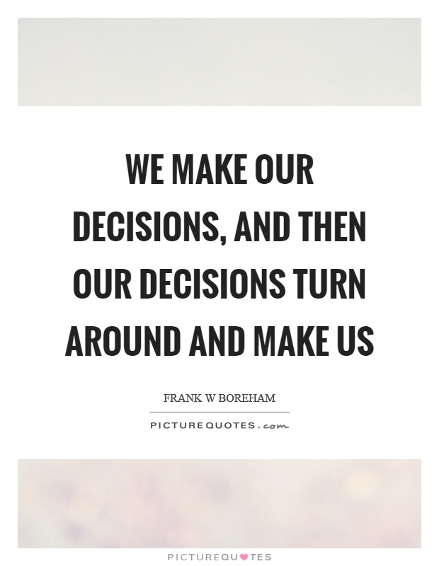 We make our decisions, and then our decisions turn around and make us Picture Quote #1