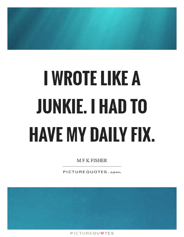 I wrote like a junkie. I had to have my daily fix Picture Quote #1
