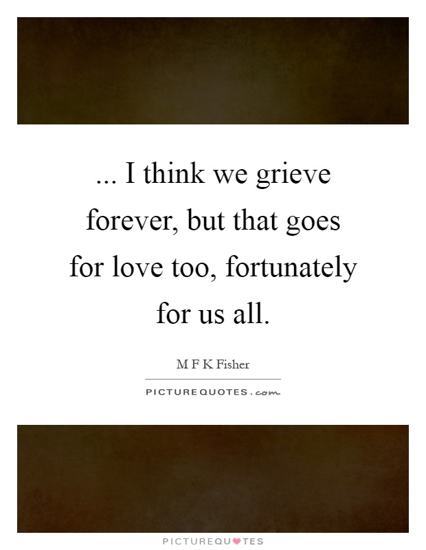 ... I think we grieve forever, but that goes for love too, fortunately for us all Picture Quote #1