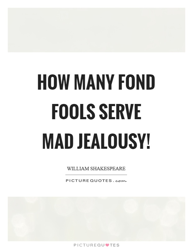 How many fond fools serve mad jealousy! Picture Quote #1