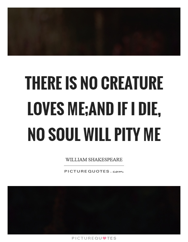 There is no creature loves me;And if I die, no soul will pity me Picture Quote #1