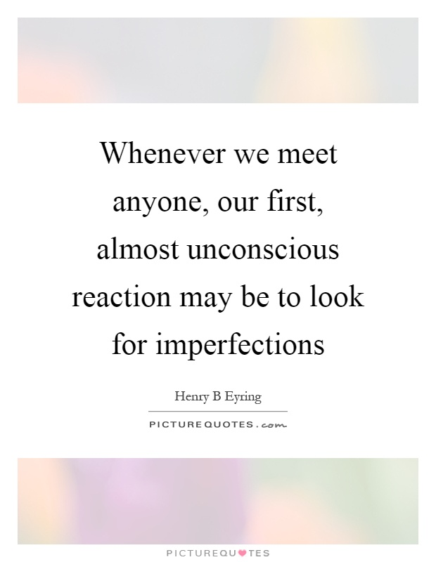 Whenever we meet anyone, our first, almost unconscious reaction may be to look for imperfections Picture Quote #1