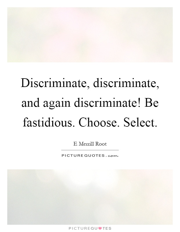 Discriminate, discriminate, and again discriminate! Be fastidious. Choose. Select Picture Quote #1