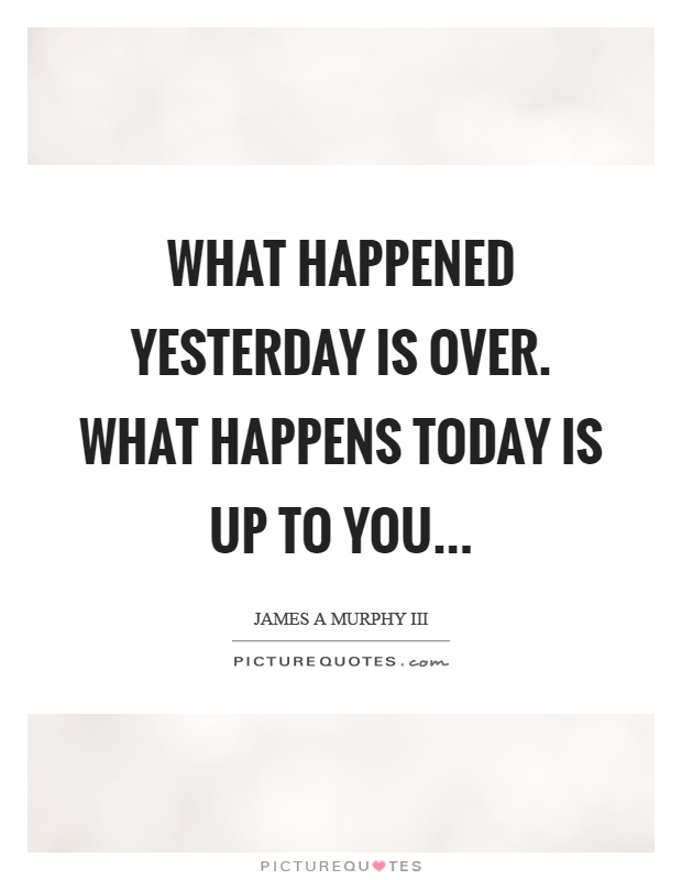 What happened yesterday is over. What happens today is up to you Picture Quote #1