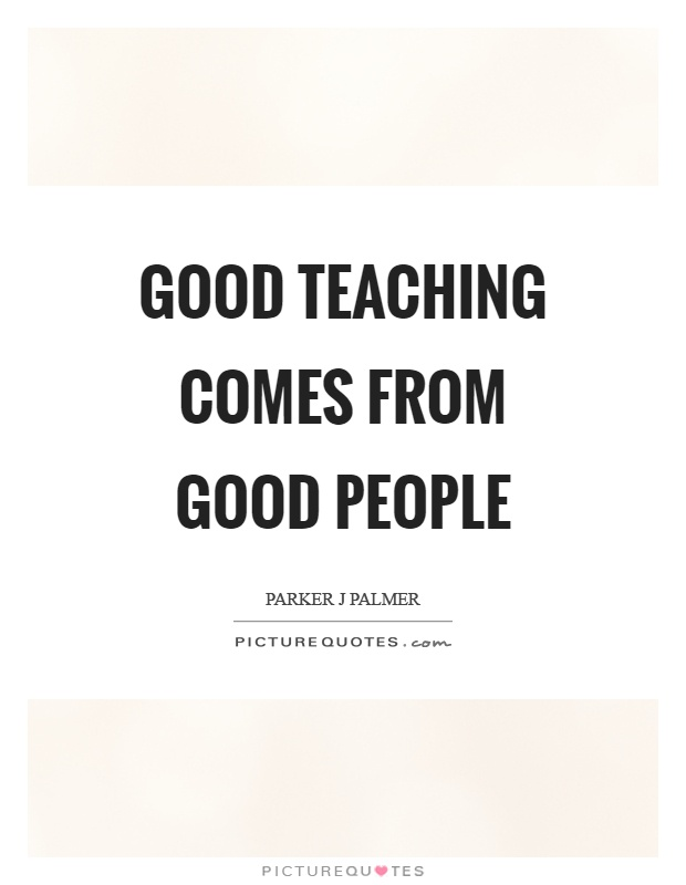 Good teaching comes from good people Picture Quote #1
