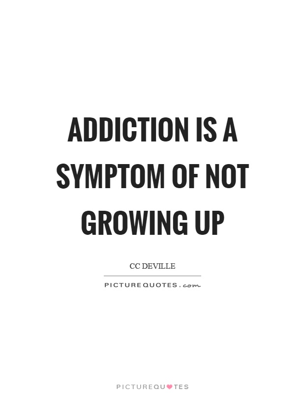 Addiction is a symptom of not growing up Picture Quote #1