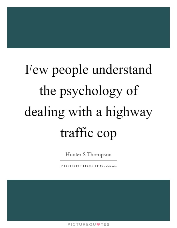 Few people understand the psychology of dealing with a highway traffic cop Picture Quote #1